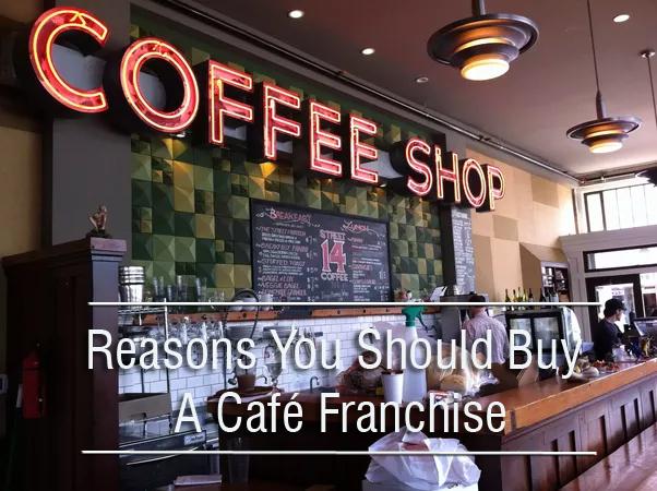 Reasons You Should Buy A Café Franchise